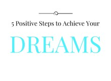 5 Positive Steps to Achieve Your Dreams